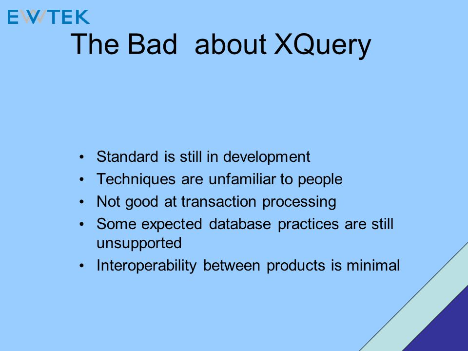 The Bad about XQuery Standard is still in development Techniques are unfamiliar to people Not good at transaction processing Some expected database pr