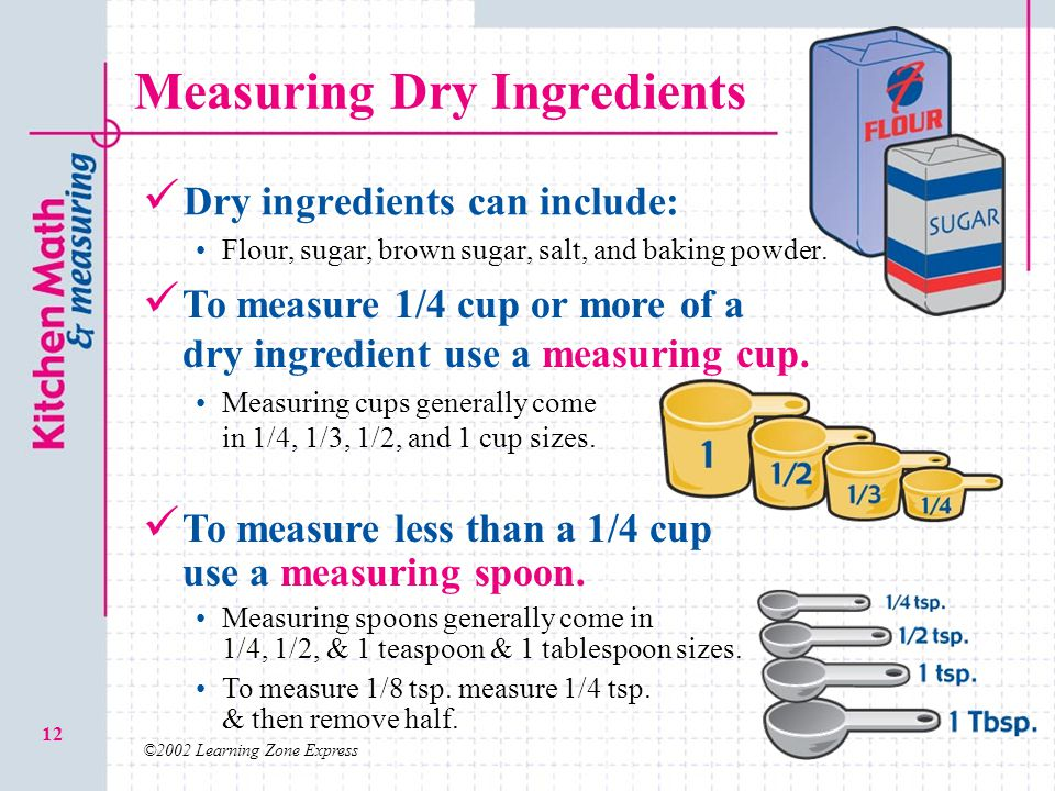©2002 Learning Zone Express 12 Measuring Dry Ingredients Dry ingredients can include: Flour, sugar, brown sugar, salt, and baking powder. To measure l