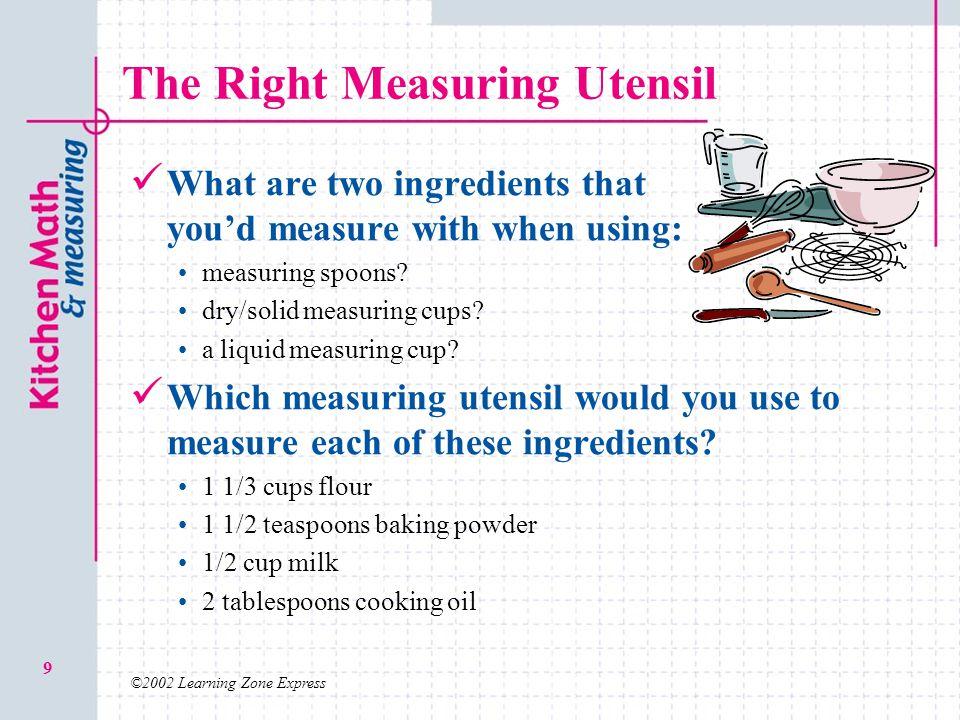 ©2002 Learning Zone Express 10 Measuring Liquid Ingredients Liquid ingredients can include: Milk, water, oil, juice, vanilla extract, etc.