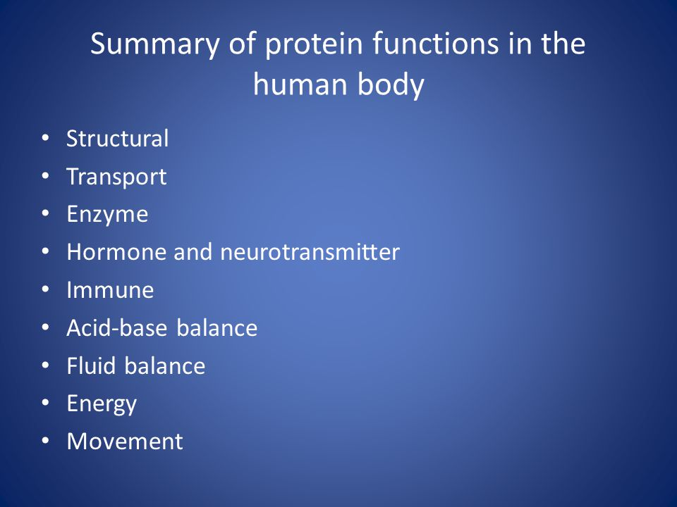 Summary of protein functions in the human body Structural Transport Enzyme Hormone and neurotransmitter Immune Acid-base balance Fluid balance Energy