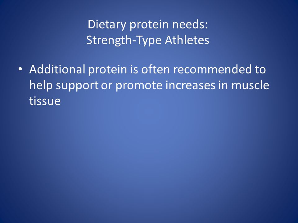 Dietary protein needs: Strength-Type Athletes Additional protein is often recommended to help support or promote increases in muscle tissue