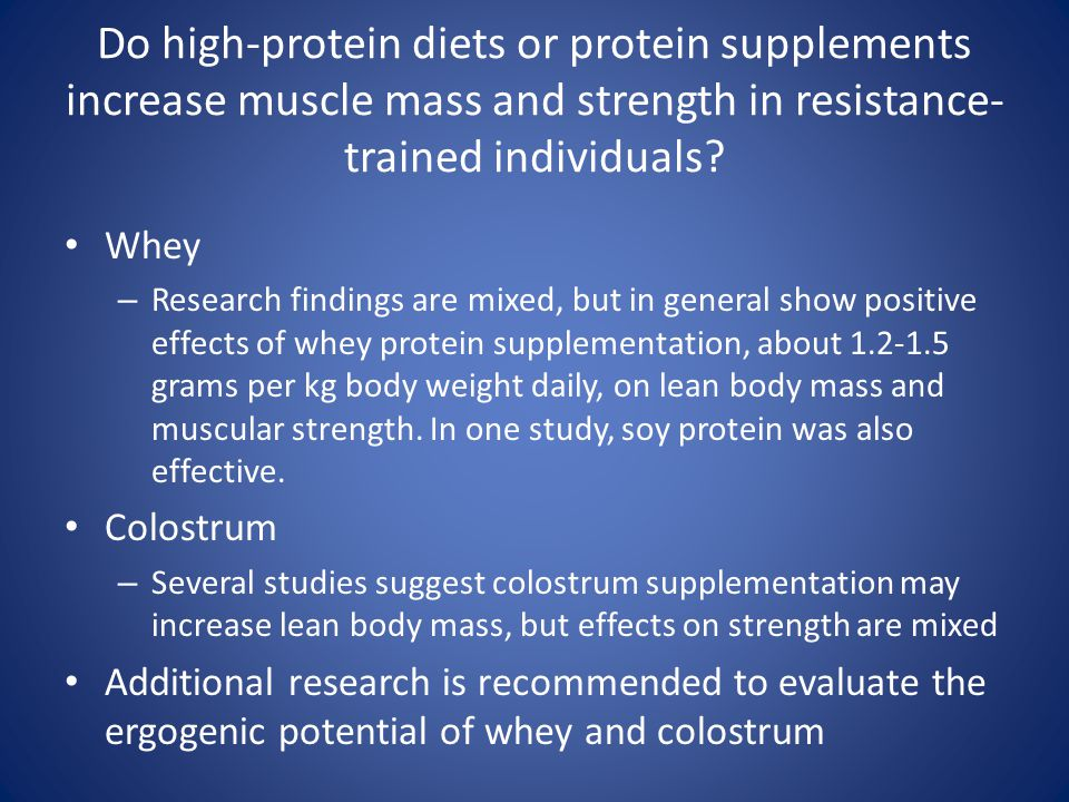 Do high-protein diets or protein supplements increase muscle mass and strength in resistance- trained individuals? Whey – Research findings are mixed,