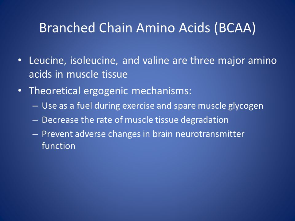 Branched Chain Amino Acids (BCAA) Leucine, isoleucine, and valine are three major amino acids in muscle tissue Theoretical ergogenic mechanisms: – Use