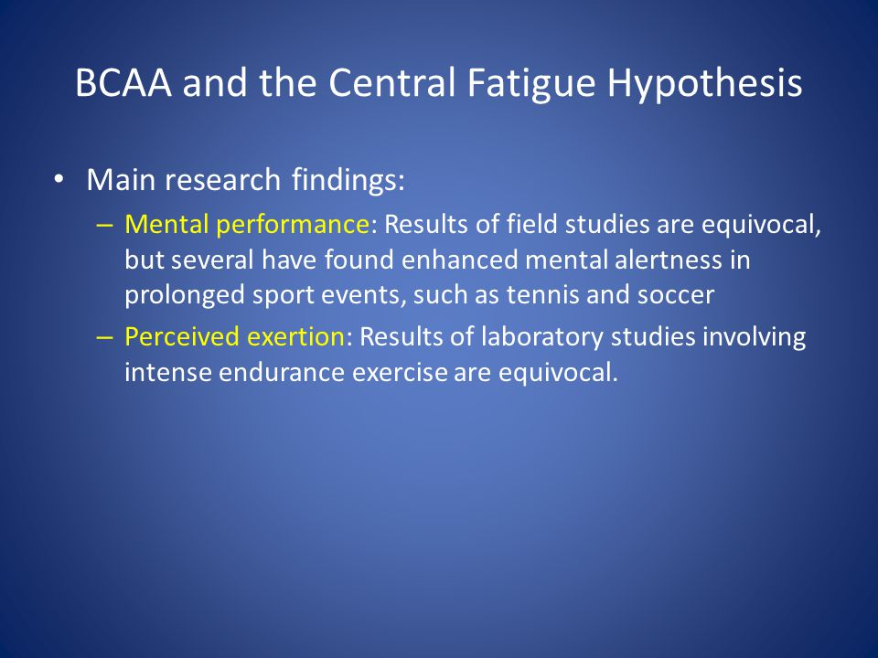 BCAA and the Central Fatigue Hypothesis Main research findings: – Mental performance: Results of field studies are equivocal, but several have found e