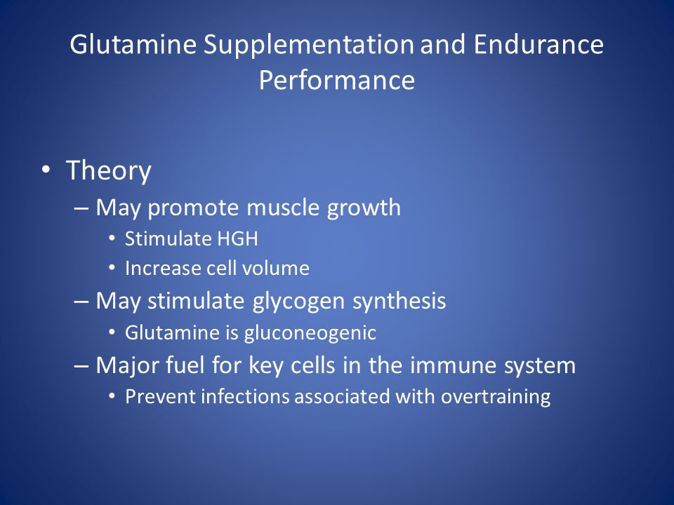 Glutamine Supplementation and Endurance Performance Theory – May promote muscle growth Stimulate HGH Increase cell volume – May stimulate glycogen syn