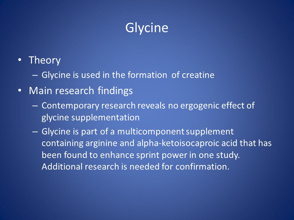Glycine Theory – Glycine is used in the formation of creatine Main research findings – Contemporary research reveals no ergogenic effect of glycine su