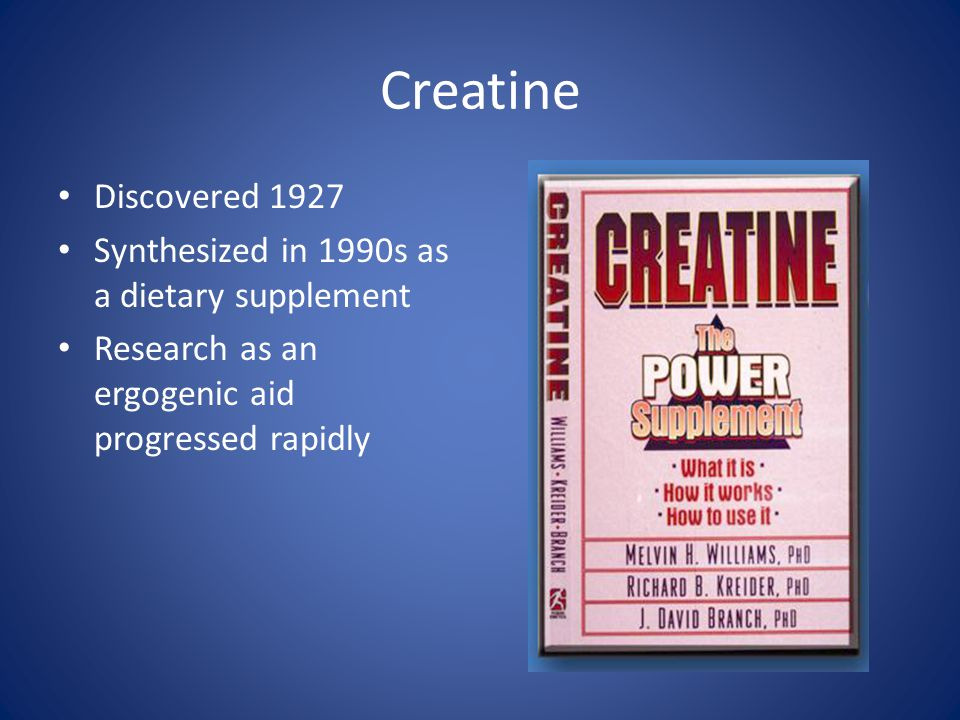 Creatine Discovered 1927 Synthesized in 1990s as a dietary supplement Research as an ergogenic aid progressed rapidly