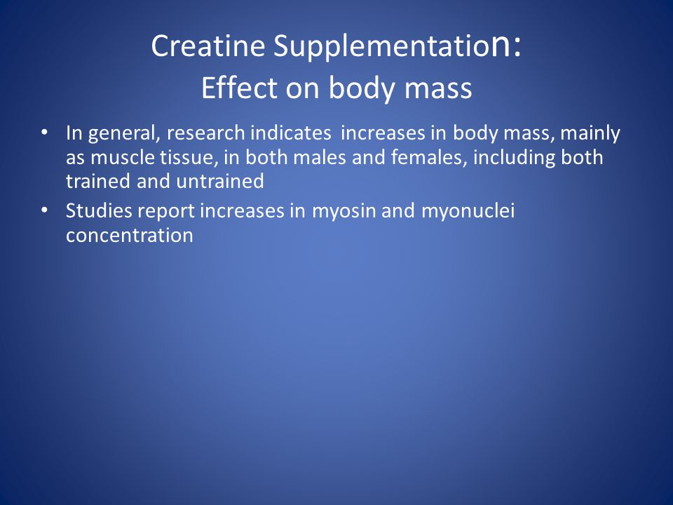 Creatine Supplementatio n: Effect on body mass In general, research indicates increases in body mass, mainly as muscle tissue, in both males and femal