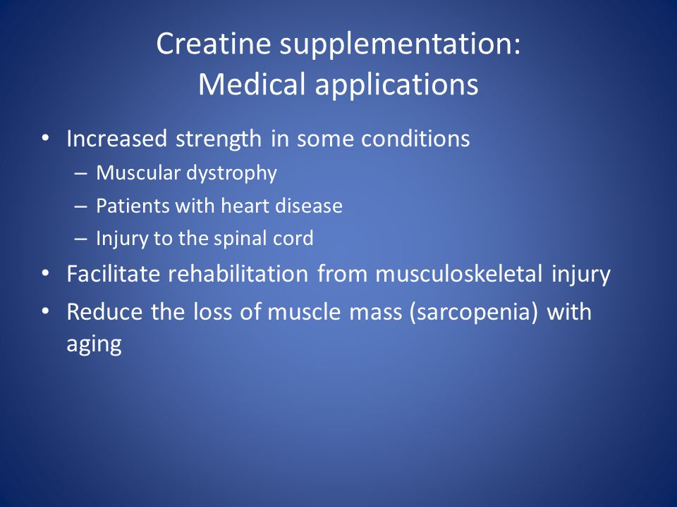 Creatine supplementation: Medical applications Increased strength in some conditions – Muscular dystrophy – Patients with heart disease – Injury to th