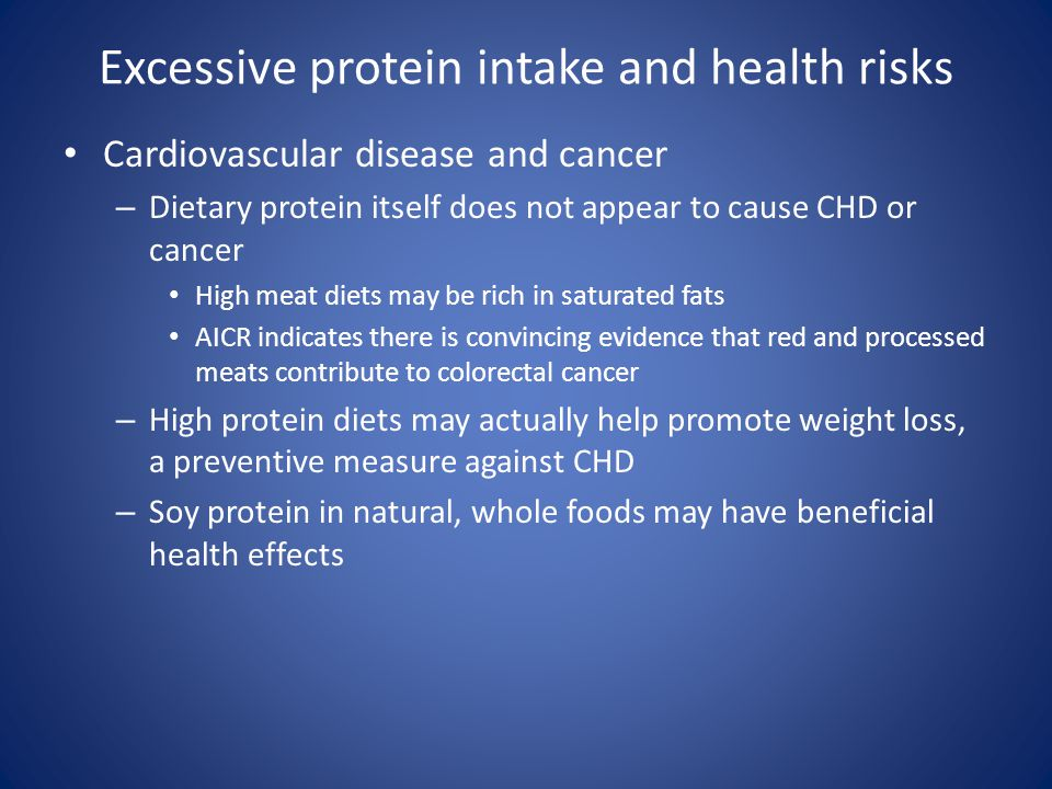Excessive protein intake and health risks Cardiovascular disease and cancer – Dietary protein itself does not appear to cause CHD or cancer High meat