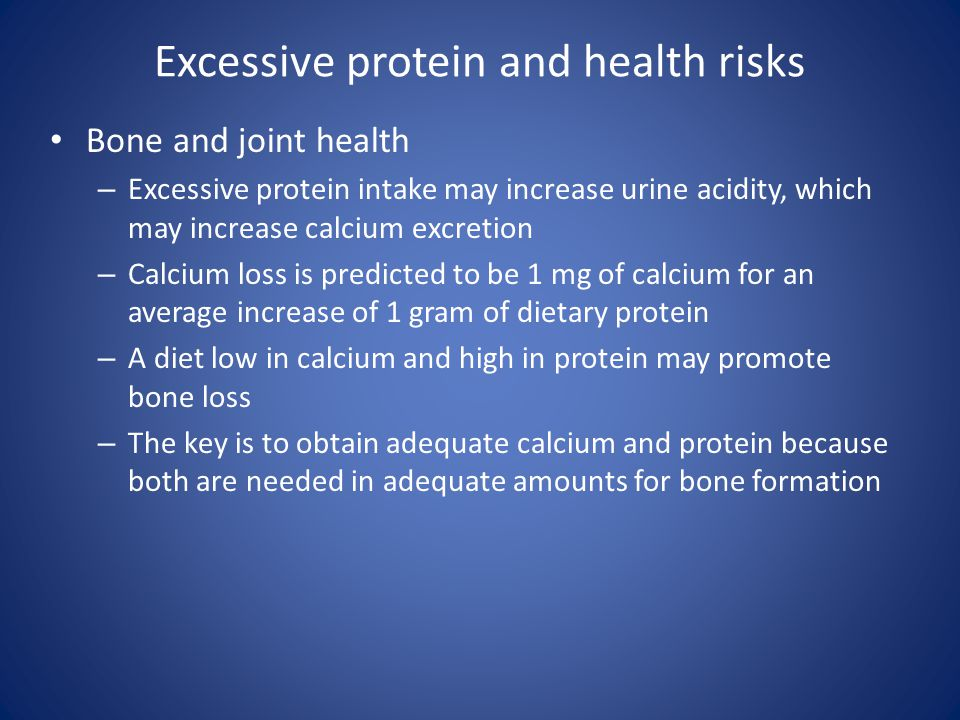 Excessive protein and health risks Bone and joint health – Excessive protein intake may increase urine acidity, which may increase calcium excretion –