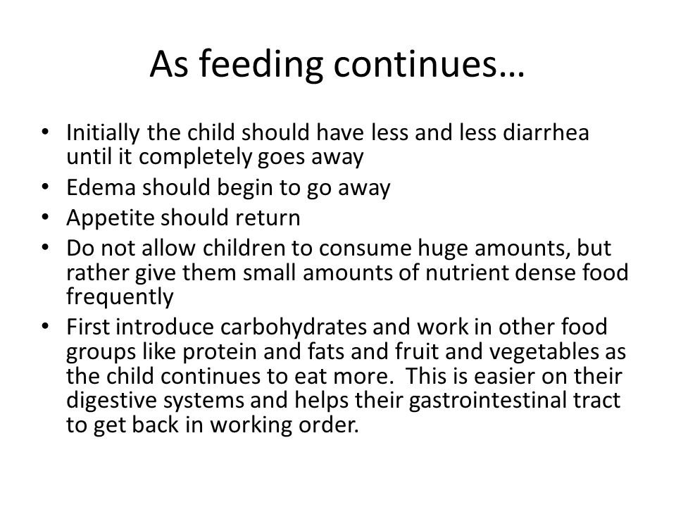 As feeding continues… Initially the child should have less and less diarrhea until it completely goes away Edema should begin to go away Appetite should return Do not allow children to consume huge amounts, but rather give them small amounts of nutrient dense food frequently First introduce carbohydrates and work in other food groups like protein and fats and fruit and vegetables as the child continues to eat more.