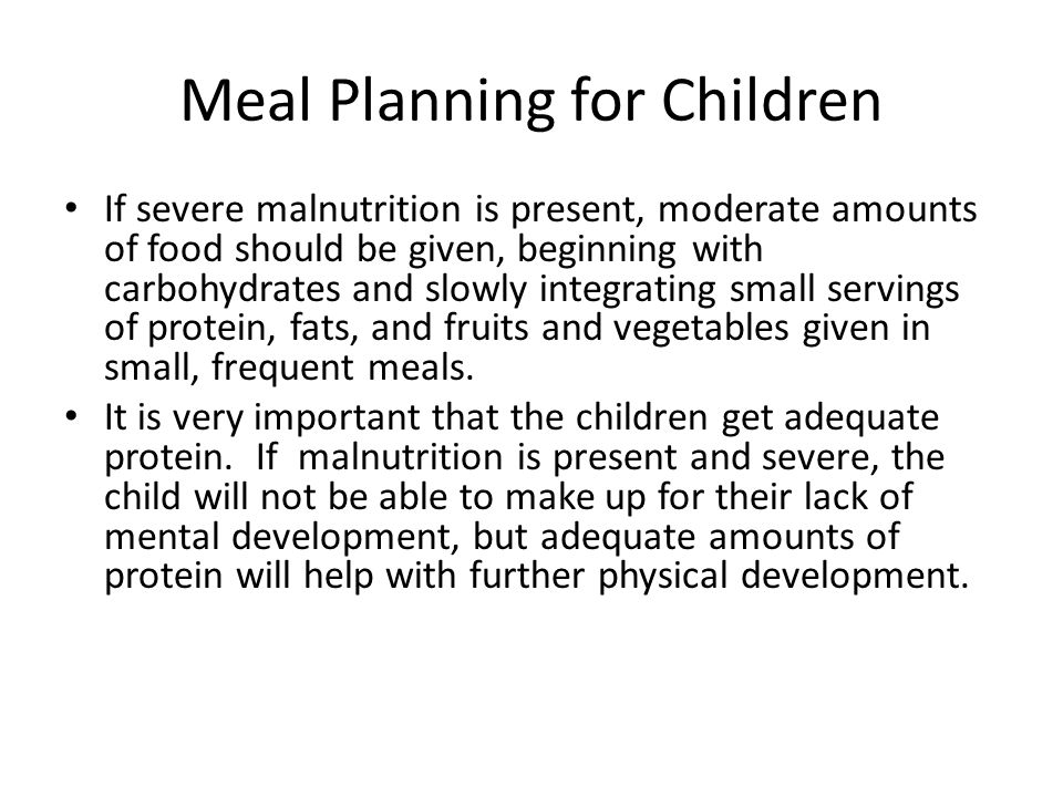Meal Planning for Children If severe malnutrition is present, moderate amounts of food should be given, beginning with carbohydrates and slowly integr