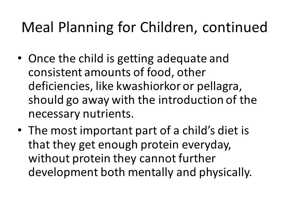 Meal Planning for Children, continued Once the child is getting adequate and consistent amounts of food, other deficiencies, like kwashiorkor or pella