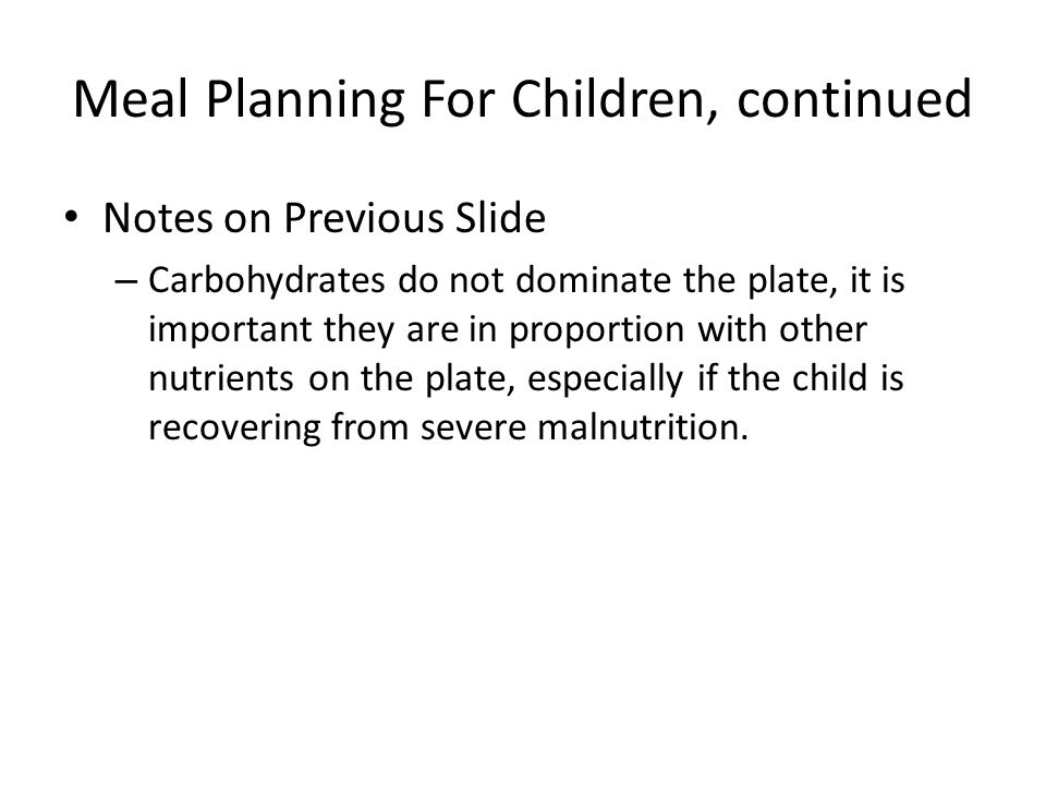 Meal Planning For Children, continued Notes on Previous Slide – Carbohydrates do not dominate the plate, it is important they are in proportion with other nutrients on the plate, especially if the child is recovering from severe malnutrition.