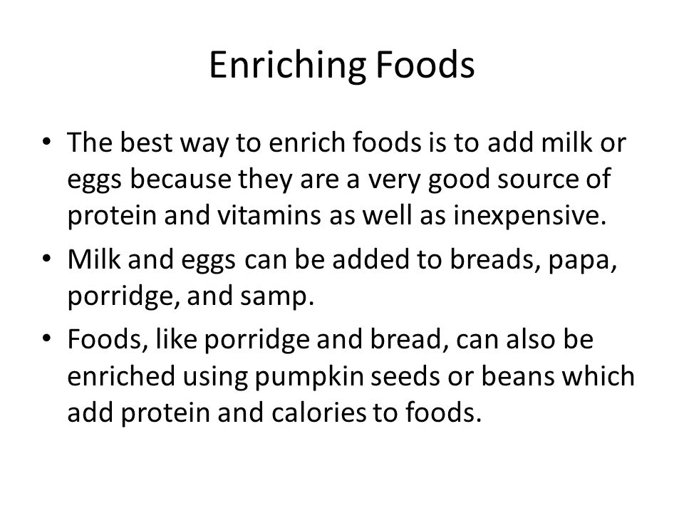 Enriching Foods The best way to enrich foods is to add milk or eggs because they are a very good source of protein and vitamins as well as inexpensive.