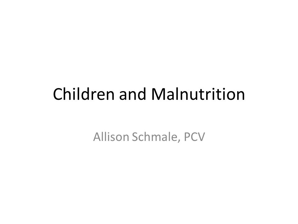 Children and Malnutrition Allison Schmale, PCV
