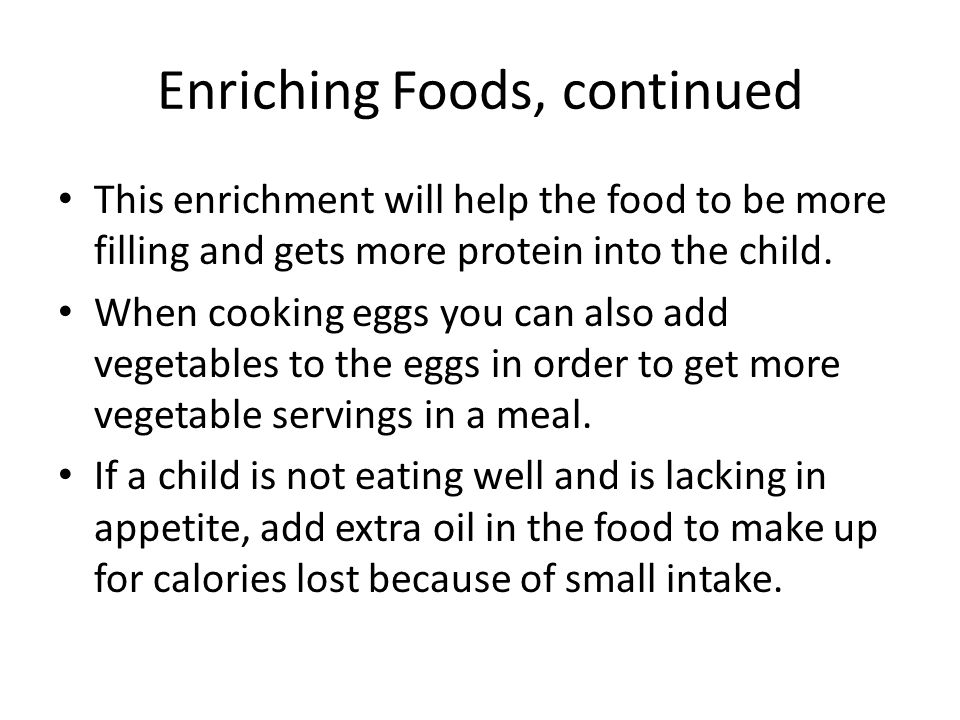Enriching Foods, continued This enrichment will help the food to be more filling and gets more protein into the child. When cooking eggs you can also