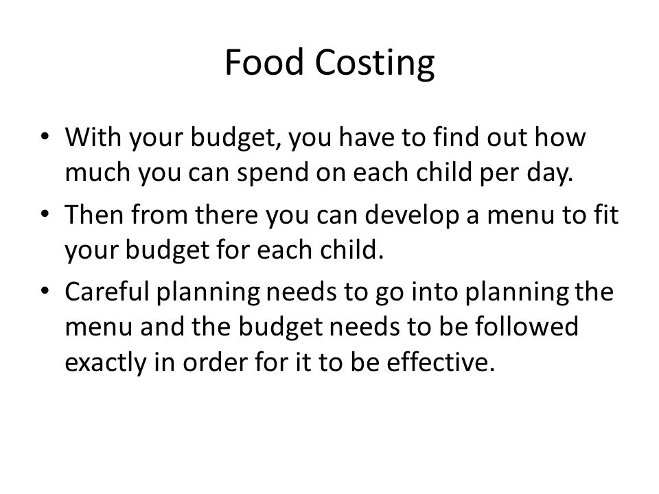 Food Costing With your budget, you have to find out how much you can spend on each child per day. Then from there you can develop a menu to fit your b