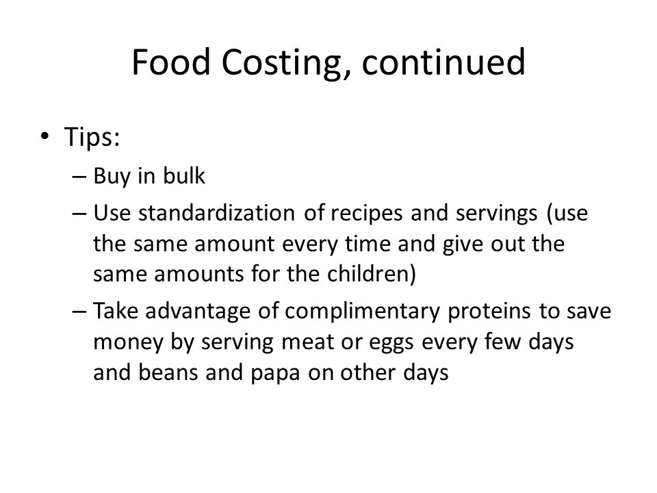 Food Costing, continued Tips: – Buy in bulk – Use standardization of recipes and servings (use the same amount every time and give out the same amounts for the children) – Take advantage of complimentary proteins to save money by serving meat or eggs every few days and beans and papa on other days