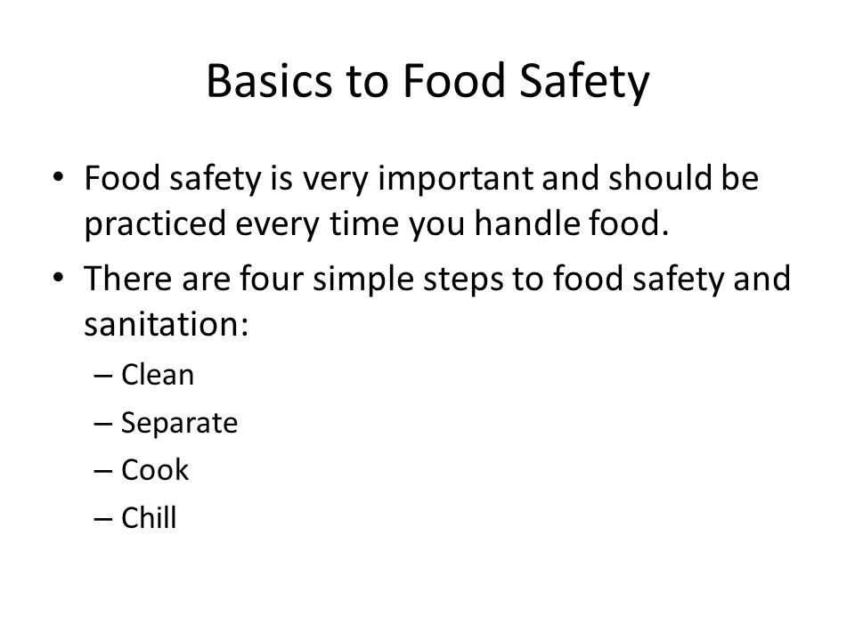 Basics to Food Safety Food safety is very important and should be practiced every time you handle food.