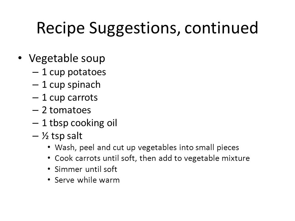 Recipe Suggestions, continued Vegetable soup – 1 cup potatoes – 1 cup spinach – 1 cup carrots – 2 tomatoes – 1 tbsp cooking oil – ½ tsp salt Wash, peel and cut up vegetables into small pieces Cook carrots until soft, then add to vegetable mixture Simmer until soft Serve while warm