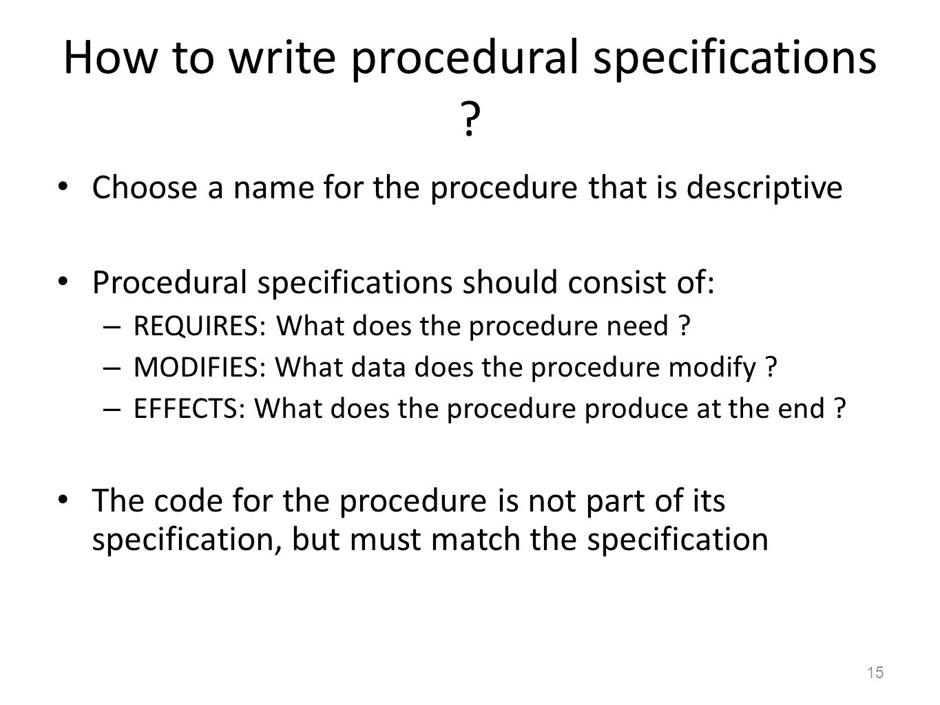 How to write procedural specifications ? Choose a name for the procedure that is descriptive Procedural specifications should consist of: – REQUIRES: