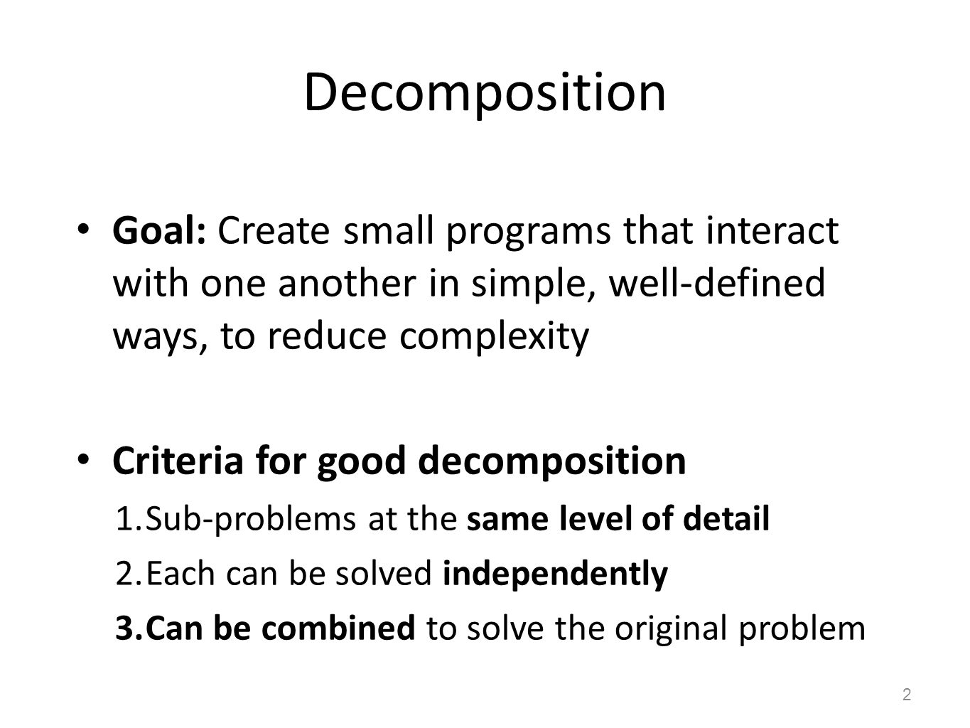 Decomposition Goal: Create small programs that interact with one another in simple, well-defined ways, to reduce complexity Criteria for good decompos