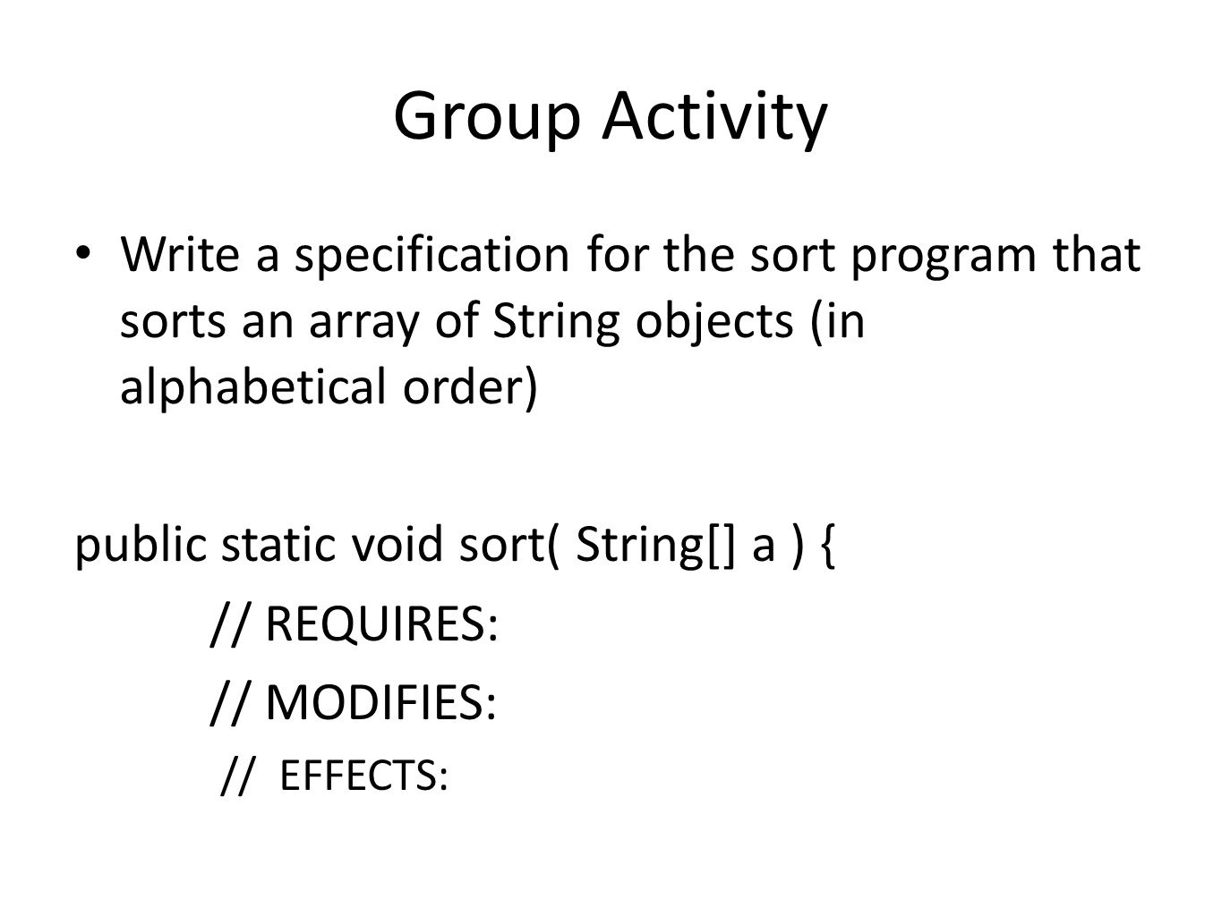 Group Activity Write a specification for the sort program that sorts an array of String objects (in alphabetical order) public static void sort( Strin