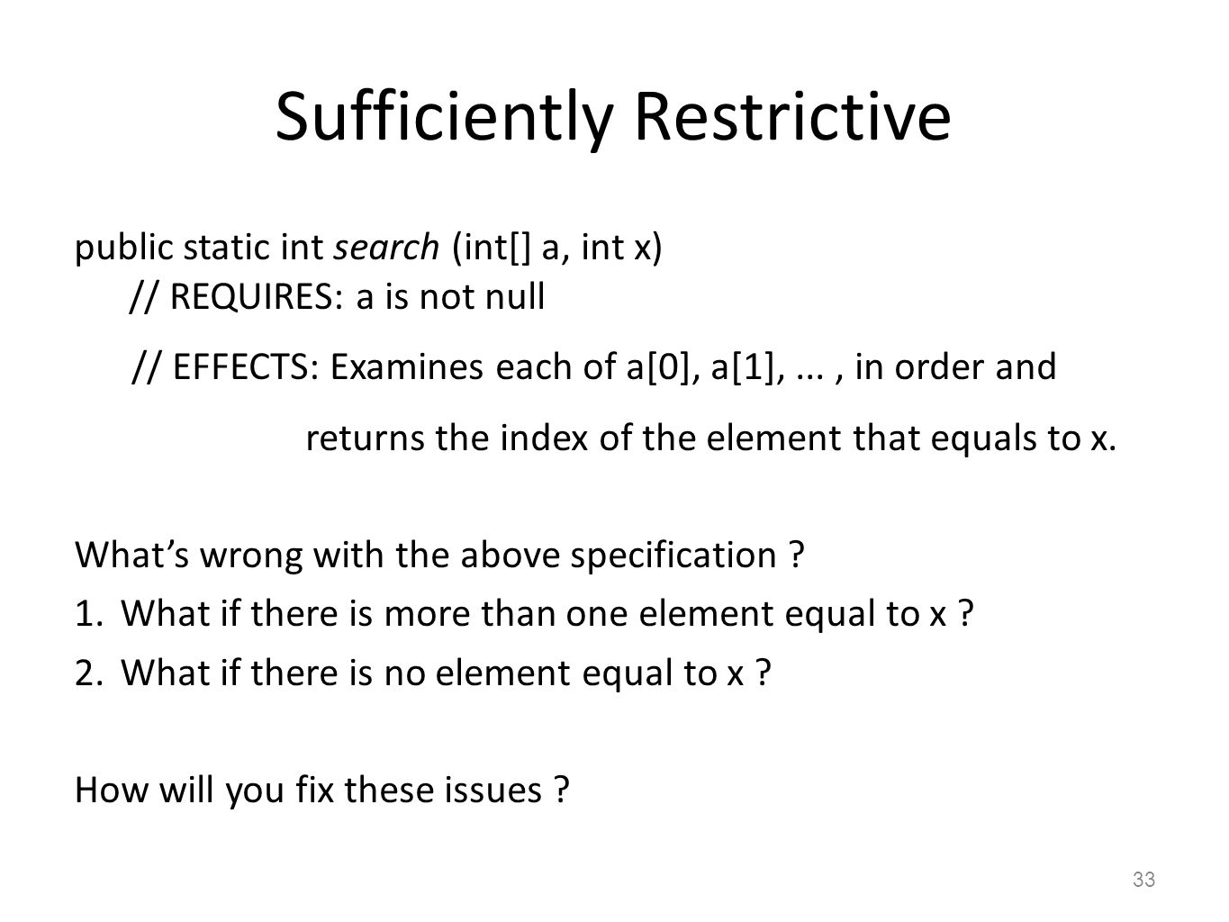 Sufficiently Restrictive public static int search (int[] a, int x) // REQUIRES: a is not null // EFFECTS: Examines each of a[0], a[1],..., in order an