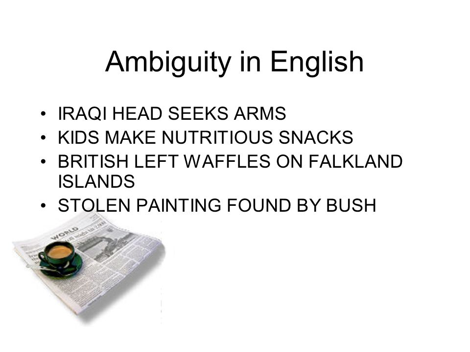Ambiguity in English IRAQI HEAD SEEKS ARMS KIDS MAKE NUTRITIOUS SNACKS BRITISH LEFT WAFFLES ON FALKLAND ISLANDS STOLEN PAINTING FOUND BY BUSH