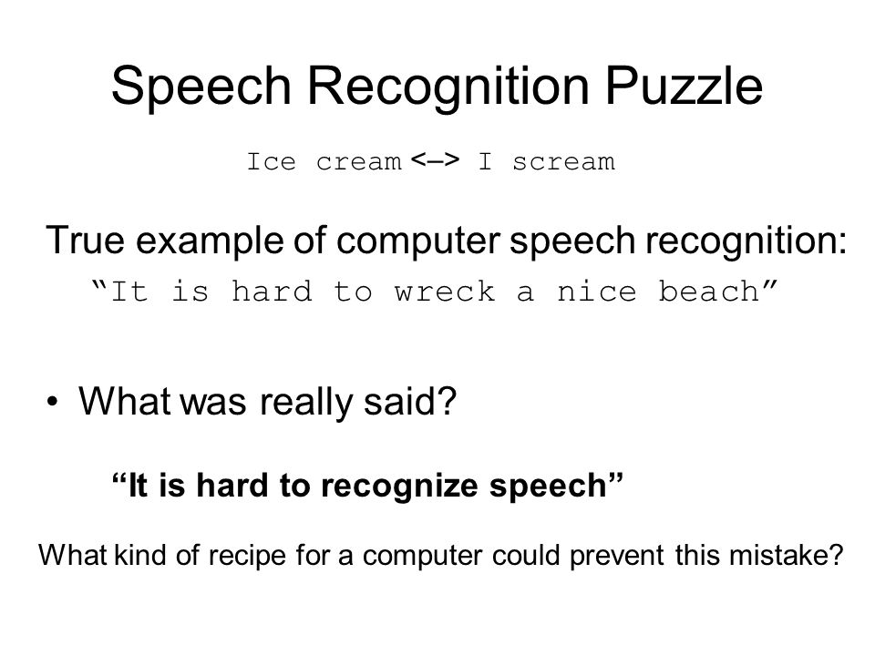 Speech Recognition Puzzle True example of computer speech recognition: It is hard to wreck a nice beach What was really said.