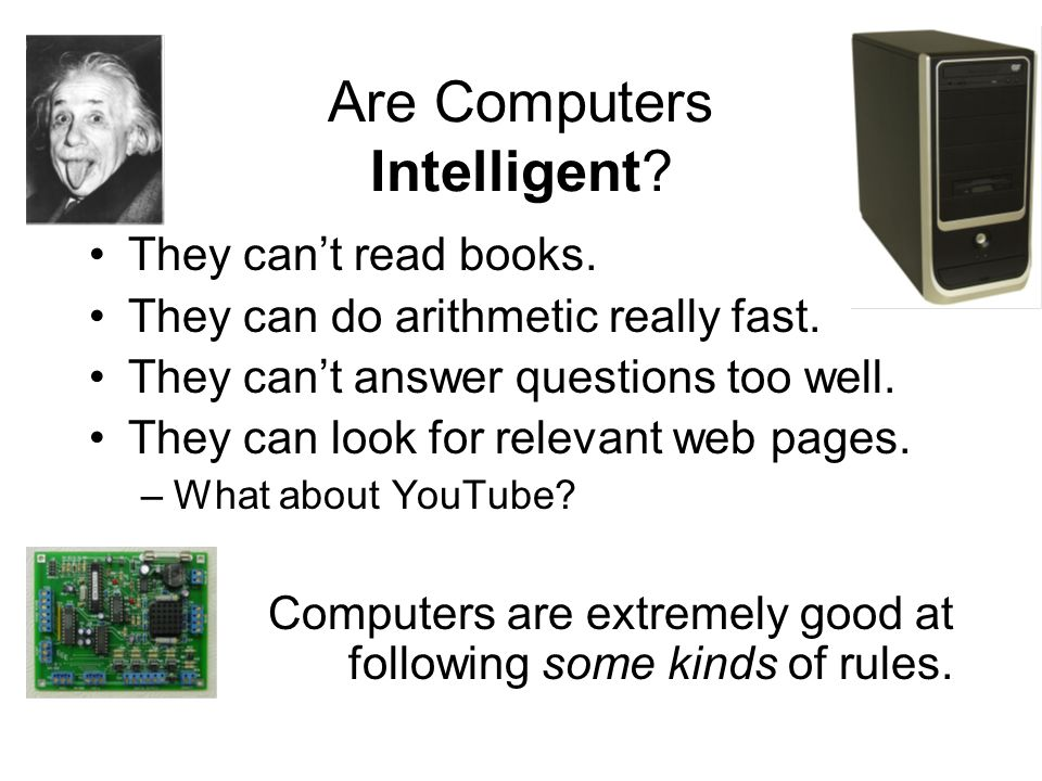 Are Computers Intelligent. They cant read books. They can do arithmetic really fast.