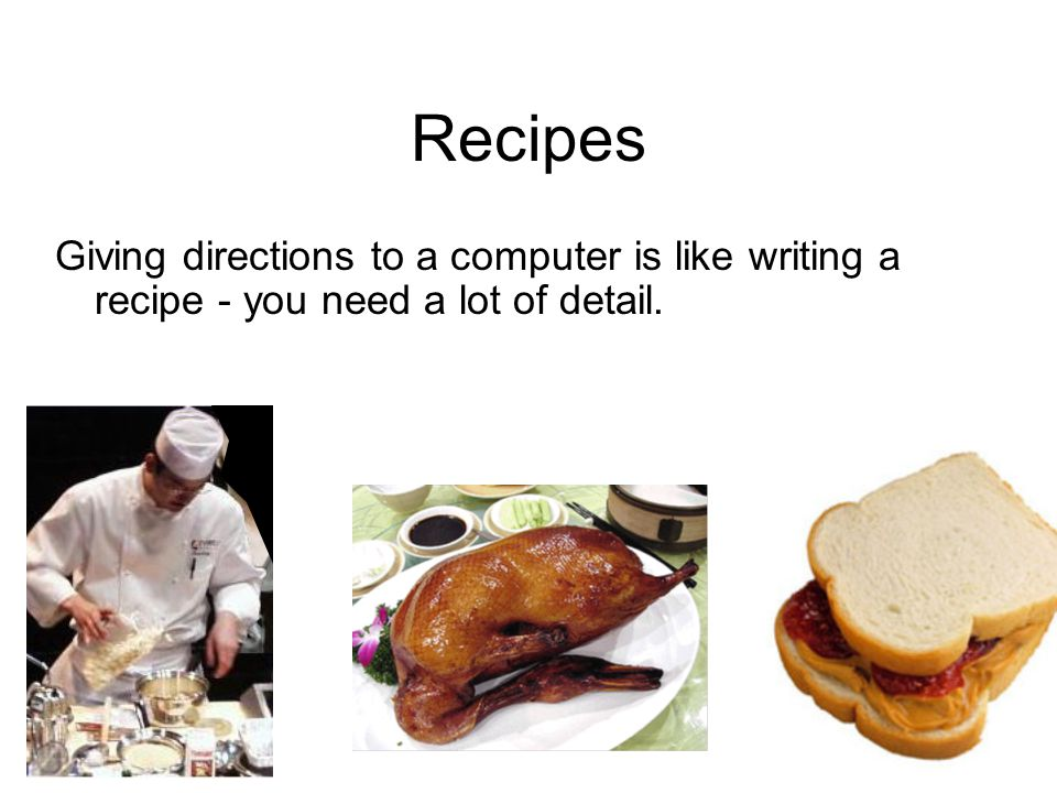 Recipes Giving directions to a computer is like writing a recipe - you need a lot of detail.