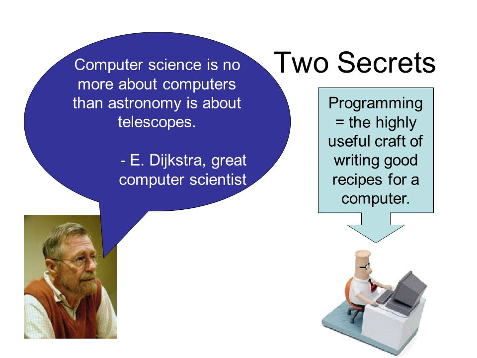 Two Secrets Computer science is no more about computers than astronomy is about telescopes.