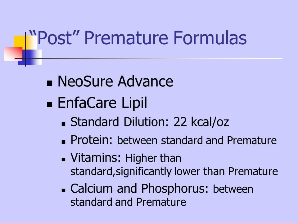 Post Premature Formulas NeoSure Advance EnfaCare Lipil Standard Dilution: 22 kcal/oz Protein: between standard and Premature Vitamins: Higher than sta