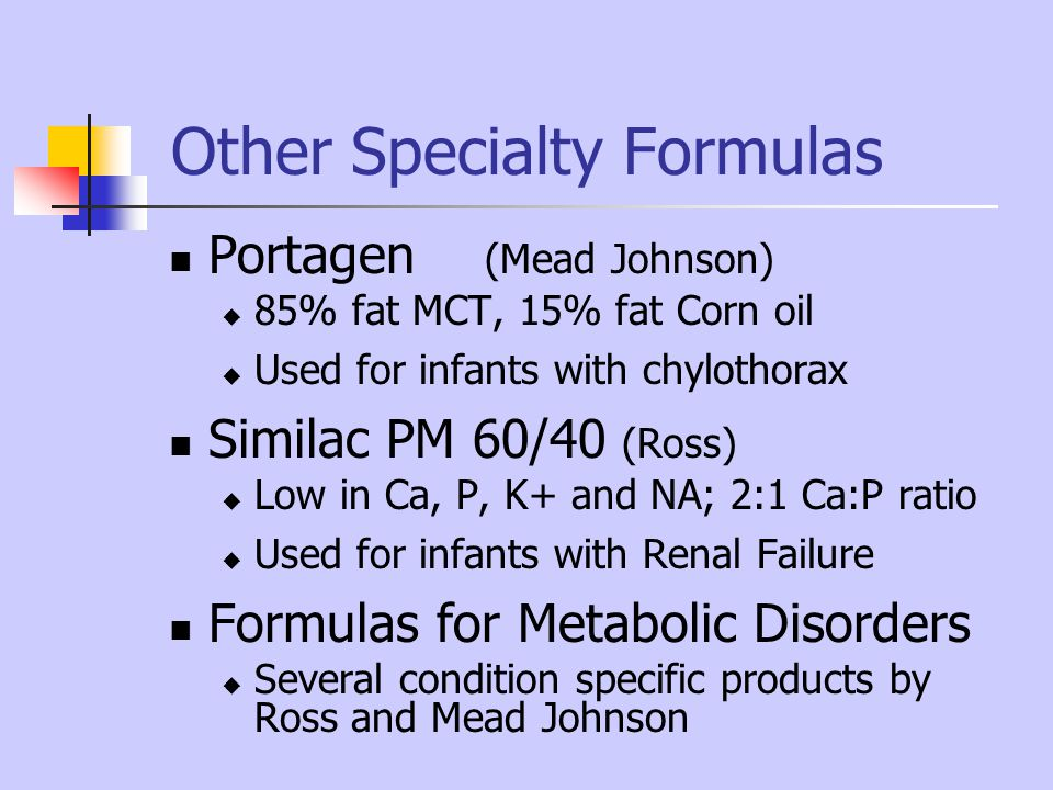 Other Specialty Formulas Portagen (Mead Johnson) 85% fat MCT, 15% fat Corn oil Used for infants with chylothorax Similac PM 60/40 (Ross) Low in Ca, P,