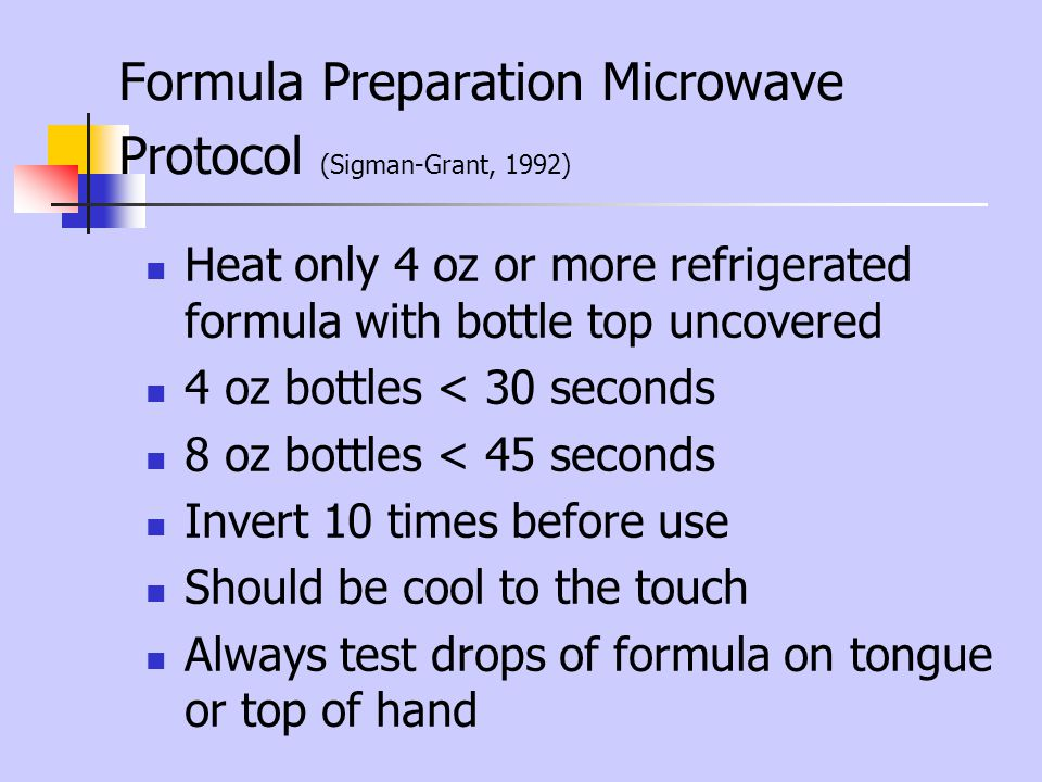 Formula Preparation Microwave Protocol (Sigman-Grant, 1992) Heat only 4 oz or more refrigerated formula with bottle top uncovered 4 oz bottles < 30 se