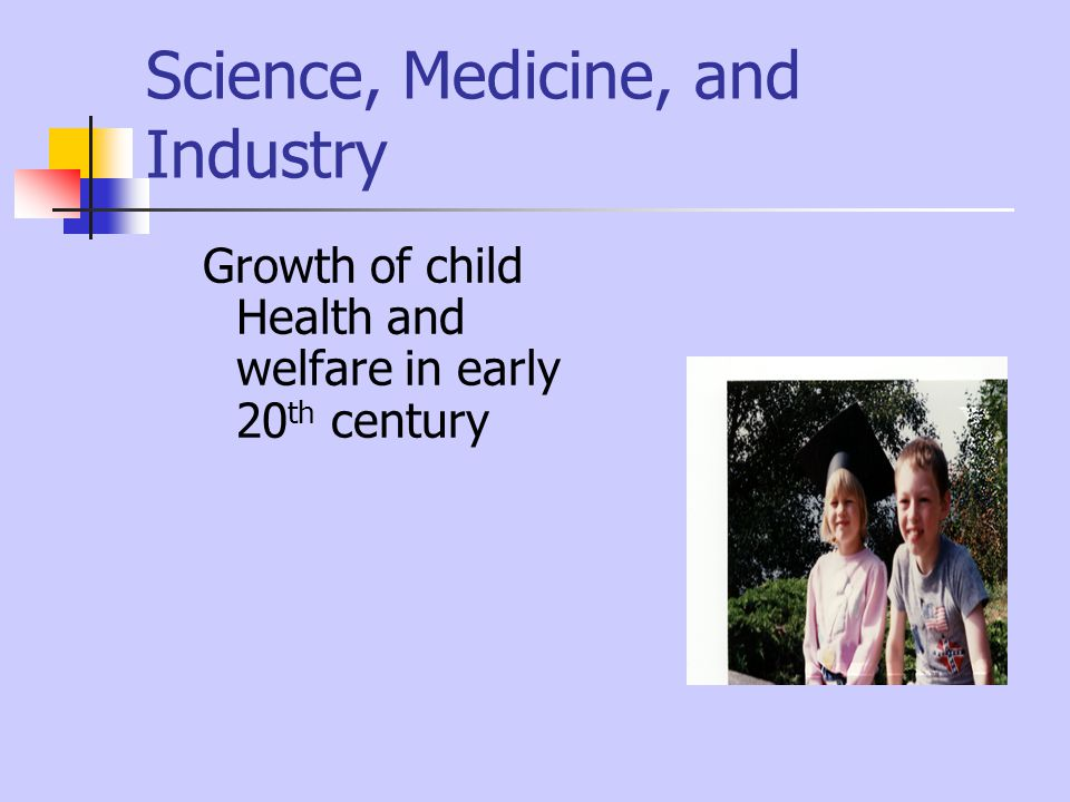 Science, Medicine, and Industry Growth of child Health and welfare in early 20 th century