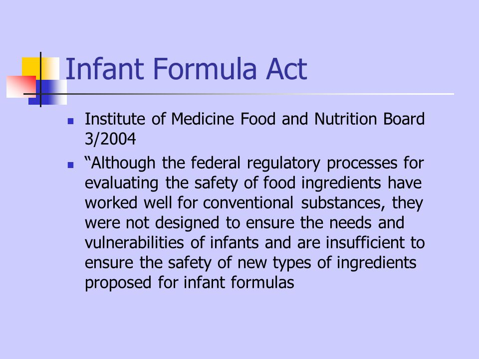 Infant Formula Act Institute of Medicine Food and Nutrition Board 3/2004 Although the federal regulatory processes for evaluating the safety of food i