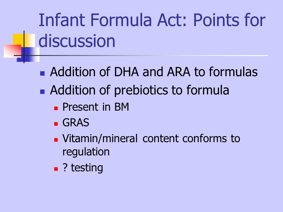 Infant Formula Act: Points for discussion Addition of DHA and ARA to formulas Addition of prebiotics to formula Present in BM GRAS Vitamin/mineral con