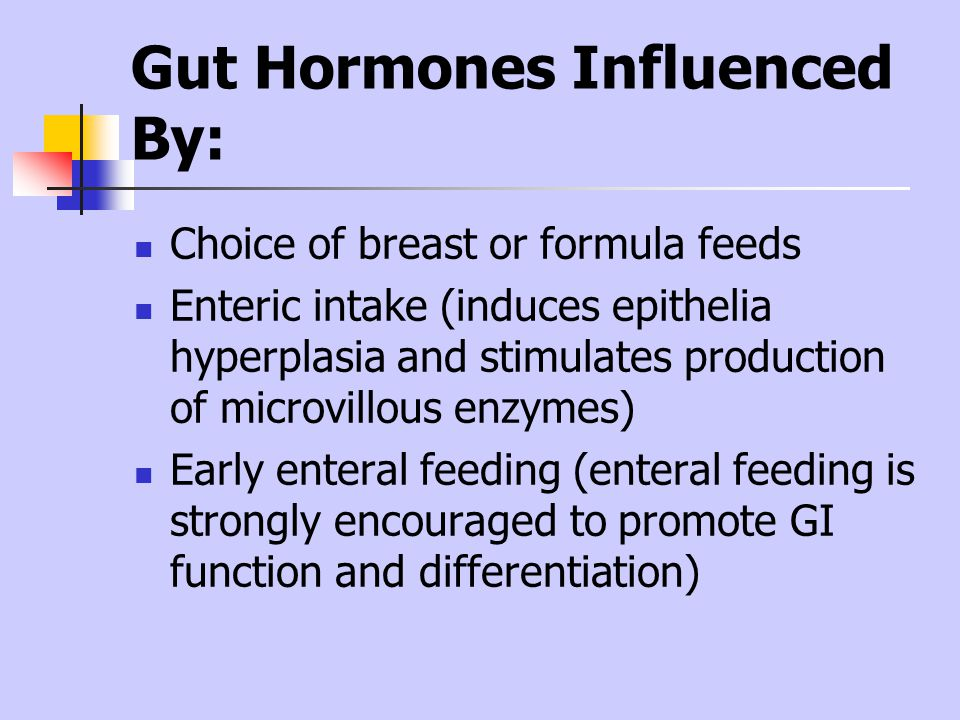 Gut Hormones Influenced By: Choice of breast or formula feeds Enteric intake (induces epithelia hyperplasia and stimulates production of microvillous