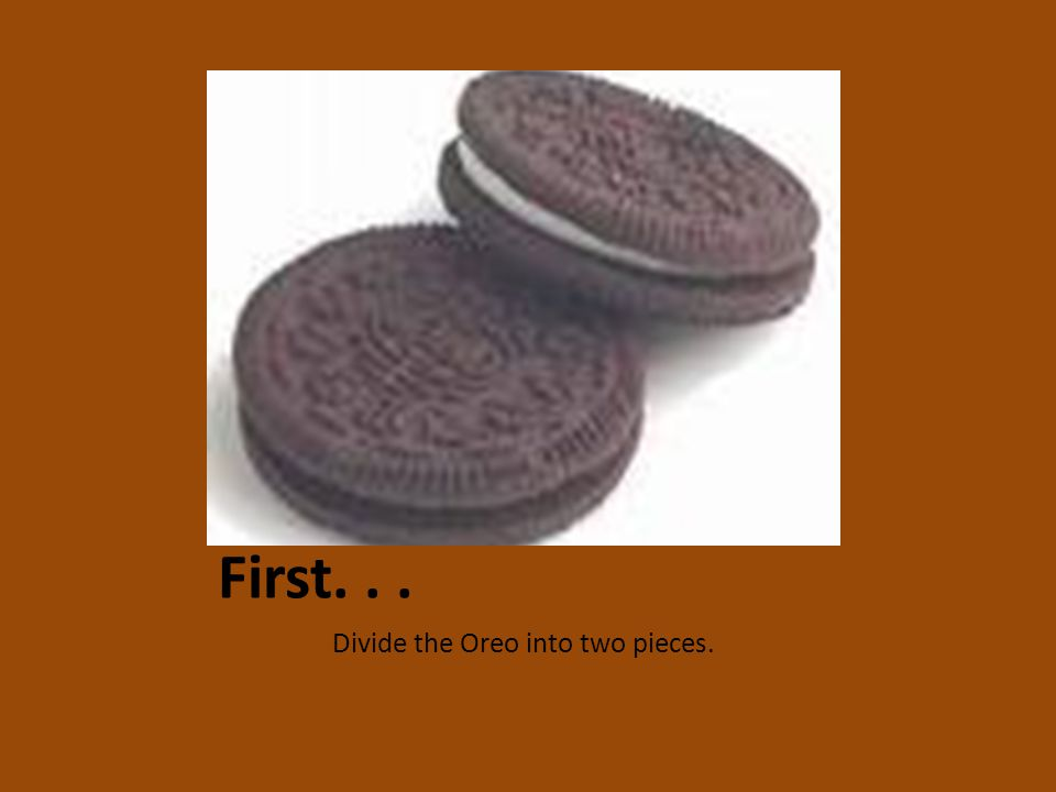 First... Divide the Oreo into two pieces.