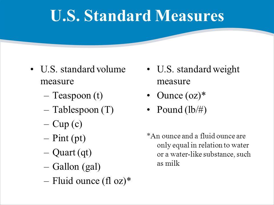 U.S. Standard Measures U.S. standard volume measure –Teaspoon (t) –Tablespoon (T) –Cup (c) –Pint (pt) –Quart (qt) –Gallon (gal) –Fluid ounce (fl oz)*