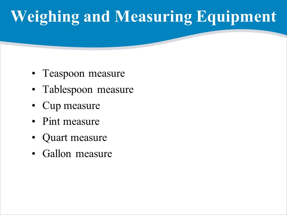 Weighing and Measuring Equipment Teaspoon measure Tablespoon measure Cup measure Pint measure Quart measure Gallon measure