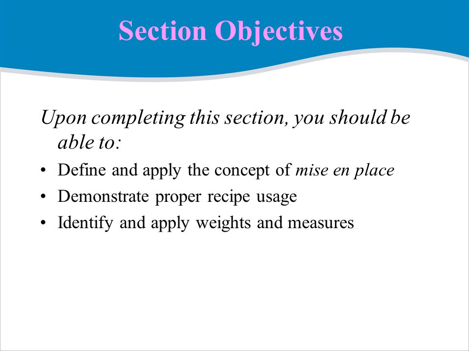 Section Objectives Upon completing this section, you should be able to: Define and apply the concept of mise en place Demonstrate proper recipe usage Identify and apply weights and measures