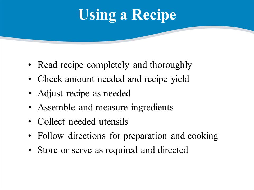 Using a Recipe Read recipe completely and thoroughly Check amount needed and recipe yield Adjust recipe as needed Assemble and measure ingredients Collect needed utensils Follow directions for preparation and cooking Store or serve as required and directed
