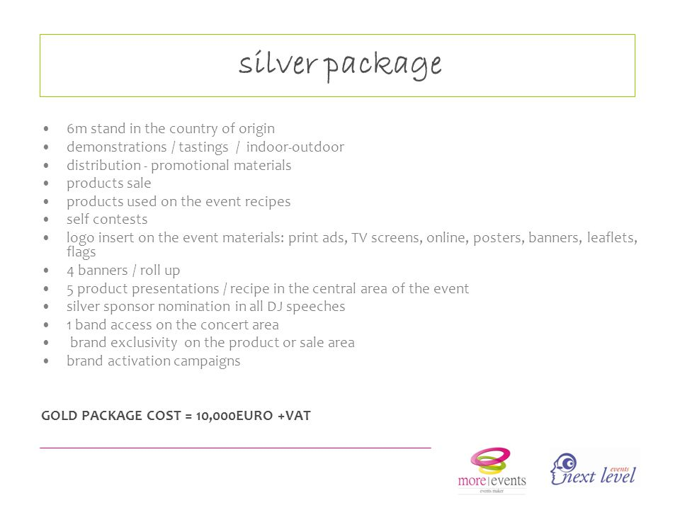 silver package 6m stand in the country of origin demonstrations / tastings / indoor-outdoor distribution - promotional materials products sale products used on the event recipes self contests logo insert on the event materials: print ads, TV screens, online, posters, banners, leaflets, flags 4 banners / roll up 5 product presentations / recipe in the central area of the event silver sponsor nomination in all DJ speeches 1 band access on the concert area brand exclusivity on the product or sale area brand activation campaigns GOLD PACKAGE COST = 10,000EURO +VAT
