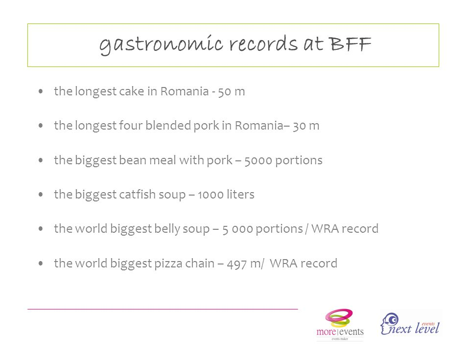 gastronomic records at BFF the longest cake in Romania - 50 m the longest four blended pork in Romania– 30 m the biggest bean meal with pork – 5000 portions the biggest catfish soup – 1000 liters the world biggest belly soup – 5 000 portions / WRA record the world biggest pizza chain – 497 m/ WRA record