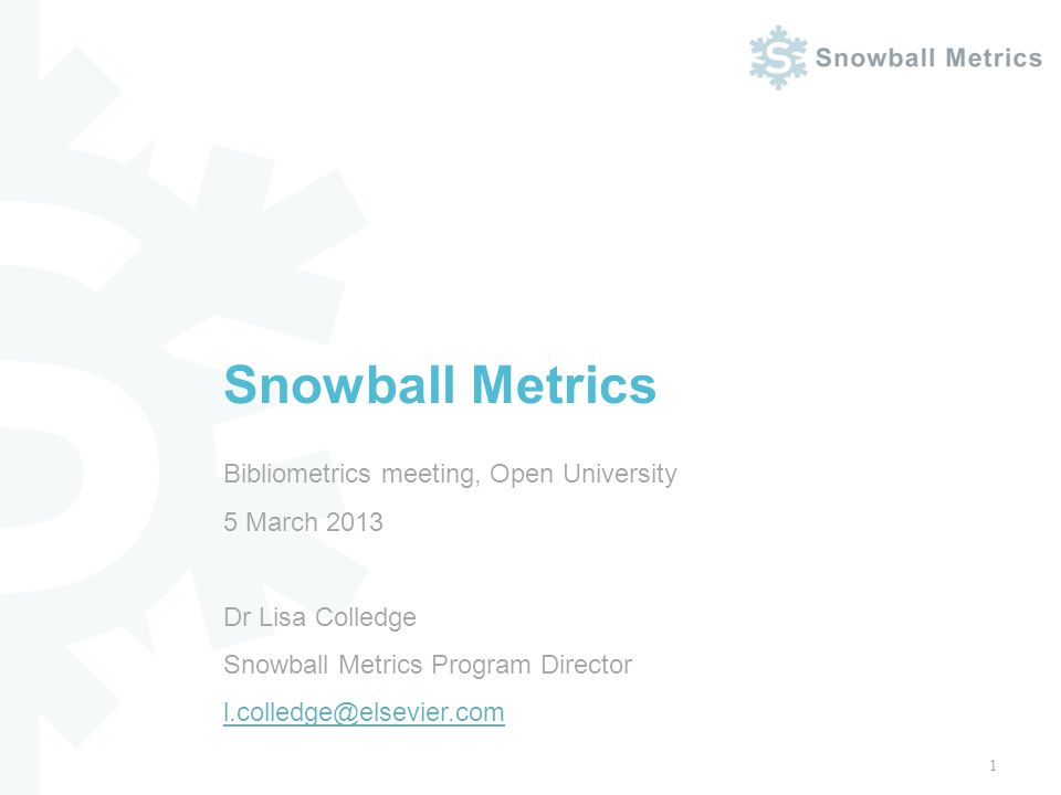 Bibliometrics meeting, Open University 5 March 2013 Dr Lisa Colledge Snowball Metrics Program Director l.colledge@elsevier.com l.colledge@elsevier.com